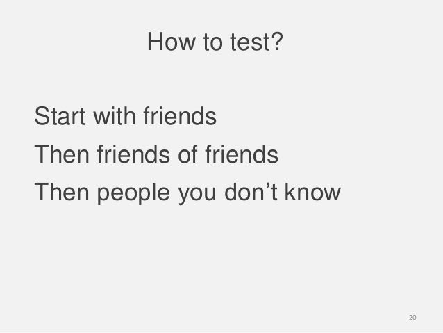 How to test?Start with friendsThen friends of friendsThen people you don't know20