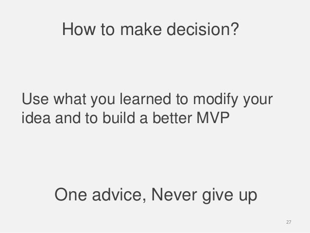 How to make decision?One advice, Never give upUse what you learned to modify youridea and to build a better MVP27
