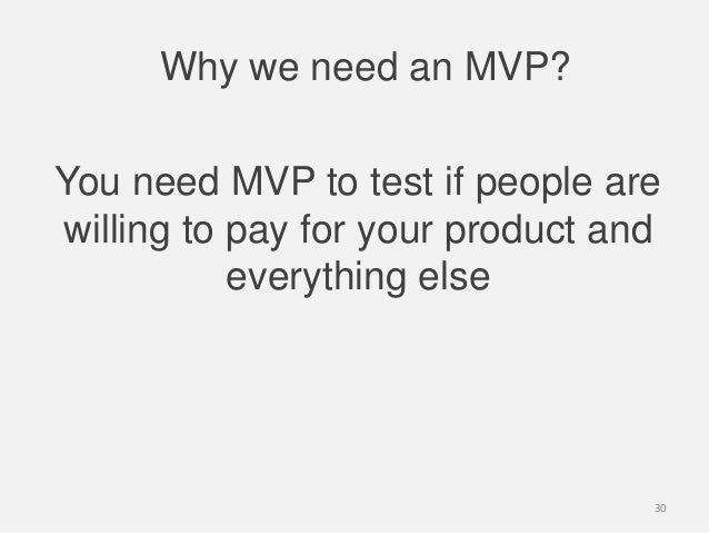 Why we need an MVP?You need MVP to test if people arewilling to pay for your product andeverything else30