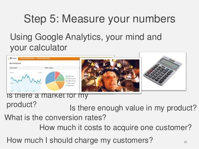 Step 5: Measure your numbersUsing Google Analytics, your mind andyour calculatorIs there a market for myproduct?How much i...