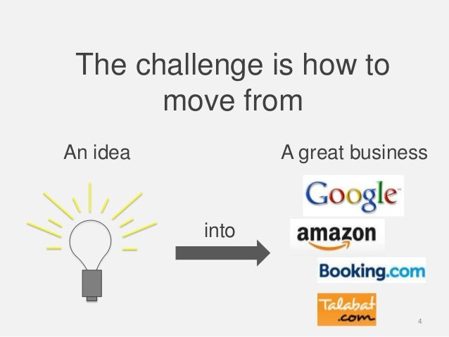 The challenge is how tomove fromAn idea A great businessinto4