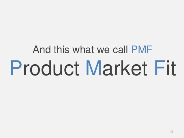 And this what we call PMFProduct Market Fit42