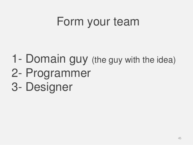 1- Domain guy (the guy with the idea)2- Programmer3- DesignerForm your team45