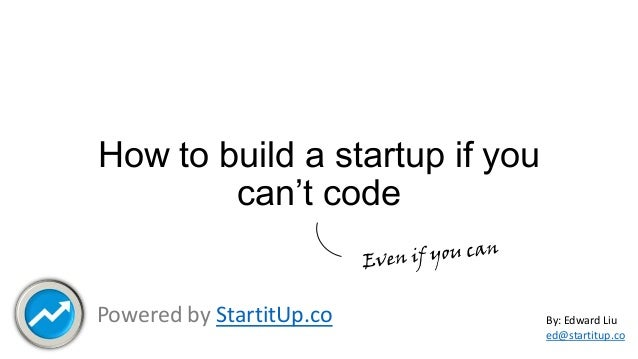 How to build a startup if you can't code  Powered by StartitUp.co  By: Edward Liu ed@startitup.co