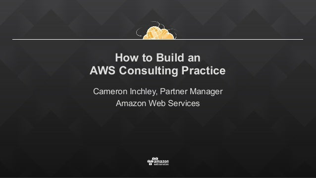 How to build a successful aws consulting practice how to build an aws consulting practice cameron inchley partner manager amazon web services malvernweather Gallery