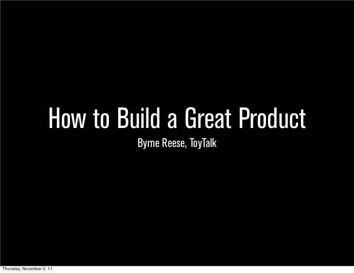 How to Build a Great Product                               Byrne Reese, ToyTalkThursday, November 3, 11