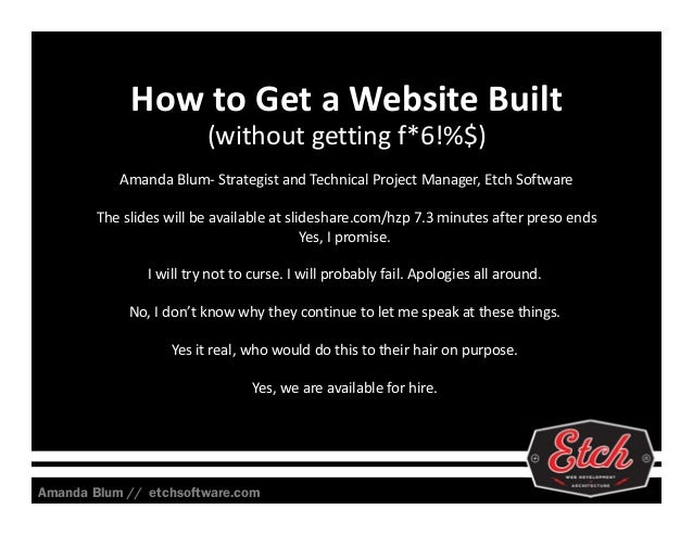 How to Get a Website Built (without getting f*6!%$) Amanda Blum‐ Strategist and Technical Project Manager, Etch Software T...