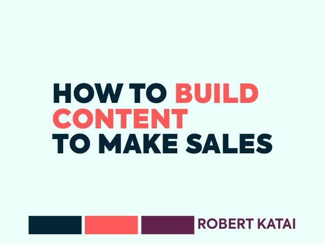 HOW TO BUILD CONTENT TO MAKE SALES ROBERT KATAI
