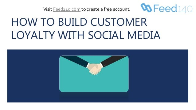HOW TO BUILD CUSTOMER LOYALTY WITH SOCIAL MEDIA Visit Feed140.com to create a free account.