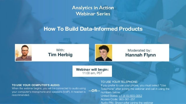 How To Build Data-Informed Products Tim Herbig Hannah Flynn With: Moderated by: TO USE YOUR COMPUTER'S AUDIO: When the web...
