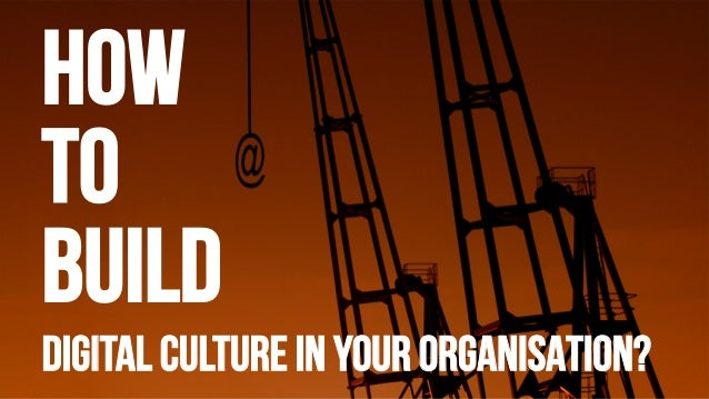 DIGITAL CULTURE IN YOUR ORGANISATION? HOW TO BUILD