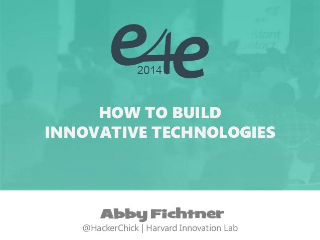 HOW TO BUILD  INNOVATIVE TECHNOLOGIES  Abby Fichtner  @HackerChick | Harvard Innovation Lab