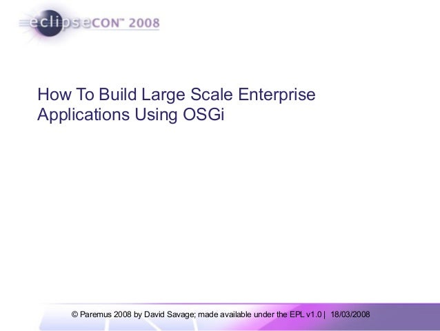 © Paremus 2008 by David Savage; made available under the EPL v1.0 | 18/03/2008 How To Build Large Scale Enterprise Applica...