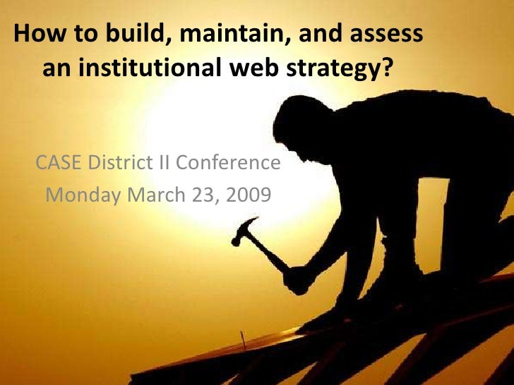 How to build, maintain, and assess   an institutional web strategy?    CASE District II Conference   Monday March 23, 2009