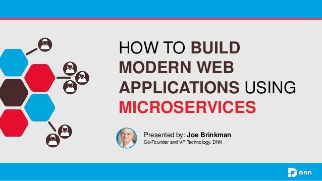 HOW TO BUILD MODERN WEB APPLICATIONS USING MICROSERVICES Presented by: Joe Brinkman Co-Founder and VP Technology, DNN