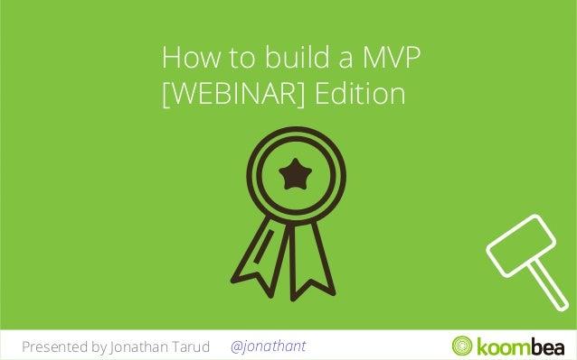 How to build a MVP [WEBINAR] Edition  Presented by Jonathan Tarud  @jonathant