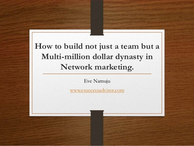 How to build not just a team but a Multi-million dollar dynasty in Network marketing. Eve Namuju www.esuccessadvisor.com