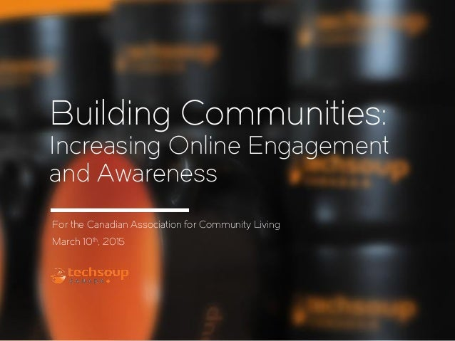 Building Communities: Increasing Online Engagement and Awareness For the Canadian Association for Community Living March 1...