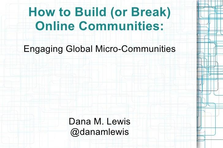 How to Build (or Break) Online Communities: Engaging Global Micro-Communities Dana M. Lewis @danamlewis
