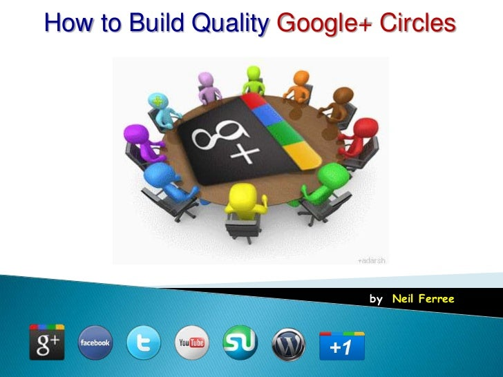 How to Build Quality Google+ Circles                            by: Neil Ferree