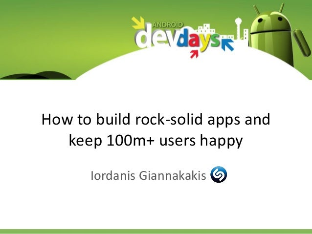 How to build rock-solid apps and keep 100m+ users happy Iordanis Giannakakis