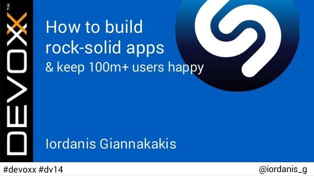 How to build rock-solid apps & keep 100m+ users happy Iordanis Giannakakis @iordanis_g#devoxx #dv14