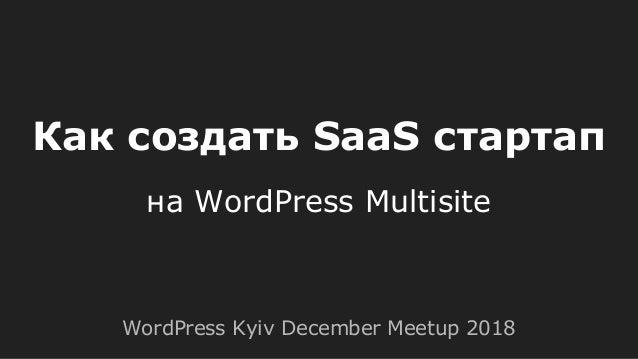Как создать SaaS стартап на WordPress Multisite WordPress Kyiv December Meetup 2018