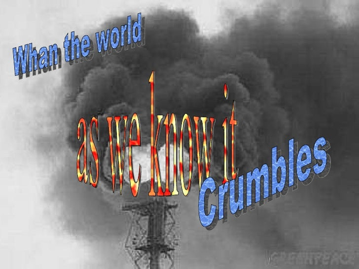 Whan the world as we know it Crumbles