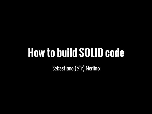 How to build SOLID code Sebastiano (eTr) Merlino