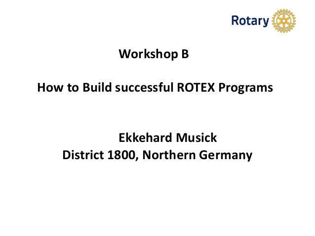 Workshop B How to Build successful ROTEX Programs Ekkehard Musick District 1800, Northern Germany