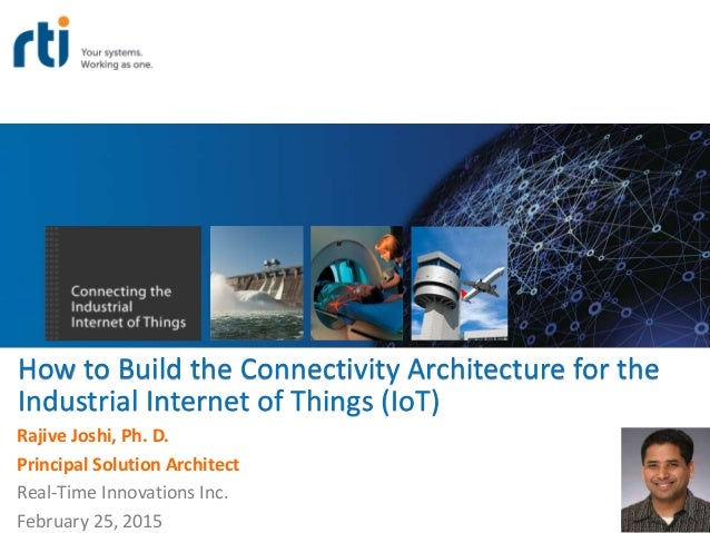 How to Build the Connectivity Architecture for the Industrial Internet of Things (IoT) Rajive Joshi, Ph. D. Principal Solu...