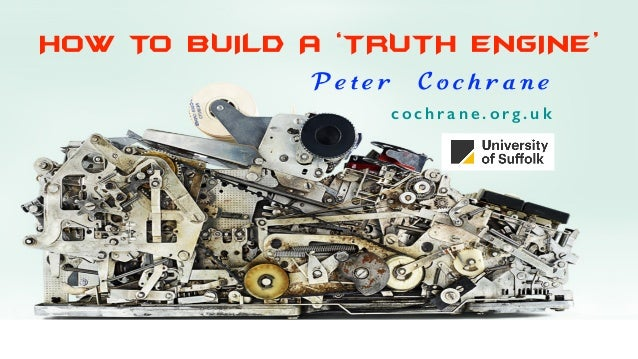 HOW TO BUILD A 'TRUTH ENGINE' P e t e r C o c h r a n e c o c h r a n e . o r g . u k
