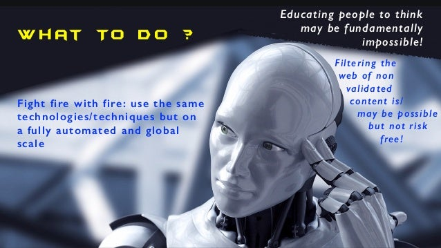 W h at To D o ? Fight fire with fire: use the same technologies/techniques but on a fully automated and global scale Educa...