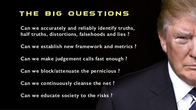 T H E B I G Q U ES T I O N S Can we accurately and reliably identify truths, half truths, distortions, falsehoods and lies...