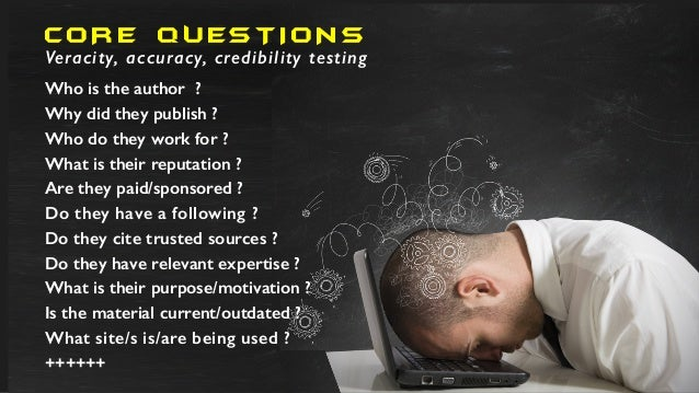 CO R E QU EST I O NS Veracity, accuracy, credibility testing Who is the author ? Why did they publish ? Who do they work f...