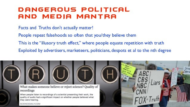 DANGEROUS POLITICAL AND MEDIA MANTRA Facts and Truths don't actually matter! People repeat falsehoods so often that you/th...