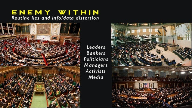 E N E M Y W I T H I N Routine lies and info/data distortion Leaders Bankers Politicians Managers Activists Media