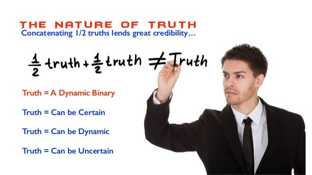 T H E N AT U R E O F T RUT H Truth = A Dynamic Binary Truth = Can be Certain Truth = Can be Dynamic Truth = Can be Uncerta...