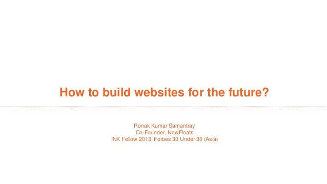 How to build websites for the future? Ronak Kumar Samantray Co-Founder, NowFloats INK Fellow 2013, Forbes 30 Under 30 (Asi...