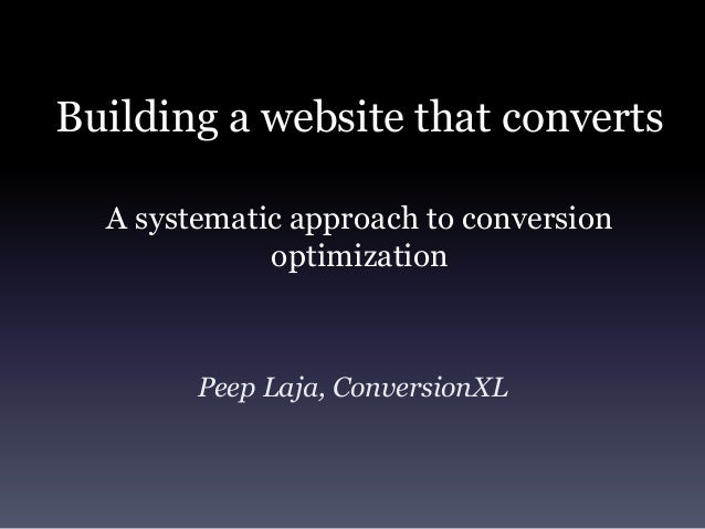 Building a website that converts  A systematic approach to conversion             optimization        Peep Laja, Conversio...