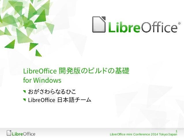 1 LibreOffice mini Conference 2014 Tokyo/Japan LibreOffice 開発版のビルドの基礎 for Windows おがさわらなるひこ LibreOffice 日本語チーム