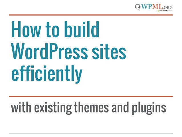 How to build WordPress sites efficiently with existing themes and plugins