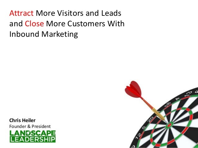 Attract More Visitors and Leads and Close More Customers With Inbound Marketing Chris Heiler Founder & President