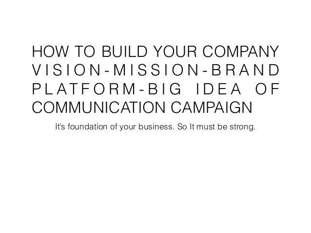 HOW TO BUILD YOUR COMPANY V I S I O N - M I S S I O N - B R A N D P L AT F O R M - B I G I D E A O F COMMUNICATION CAMPAIG...