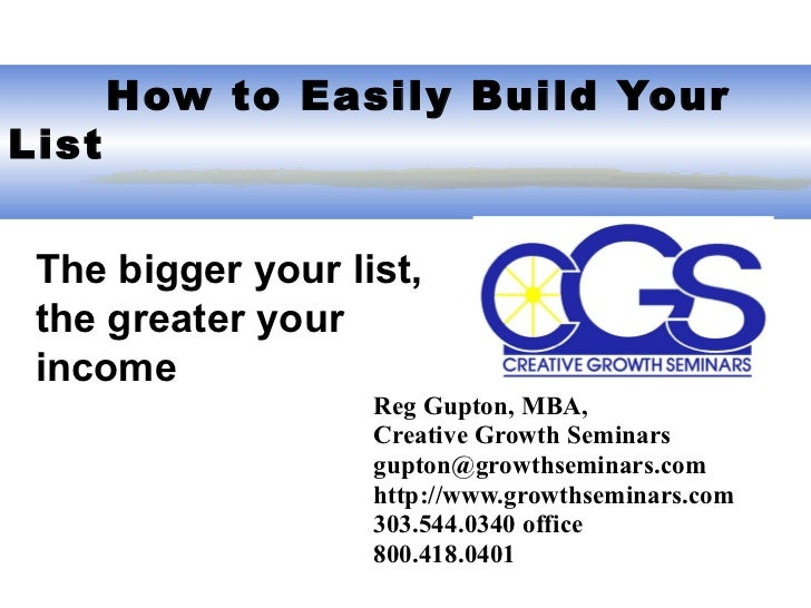 How to Easily Build Your List Reg Gupton, MBA,  Creative Growth Seminars gupton@growthseminars.com  http://www.growthsem...