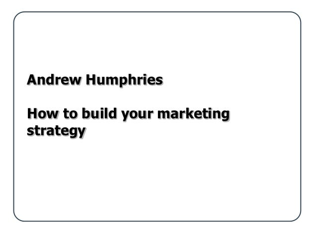 Andrew HumphriesHow to build your marketingstrategy