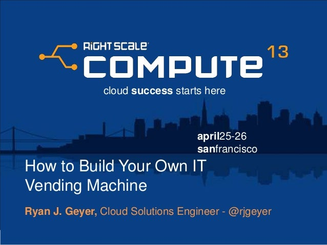 april25-26sanfranciscocloud success starts hereHow to Build Your Own ITVending MachineRyan J. Geyer, Cloud Solutions Engin...