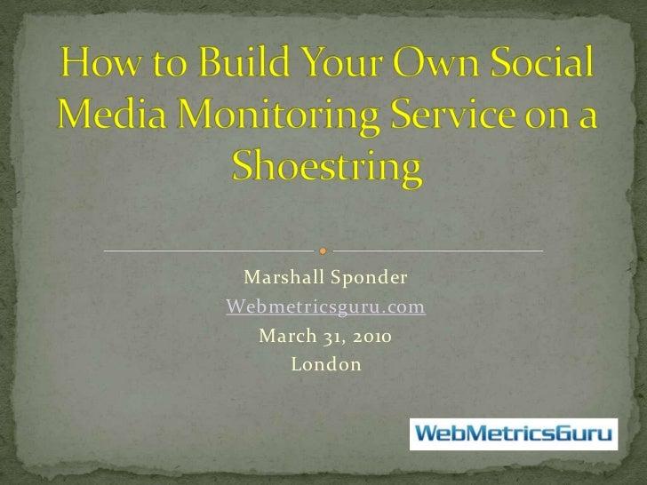Marshall Sponder<br />Webmetricsguru.com<br />March 31, 2010<br />London  <br />How to Build Your Own Social Media Monitor...
