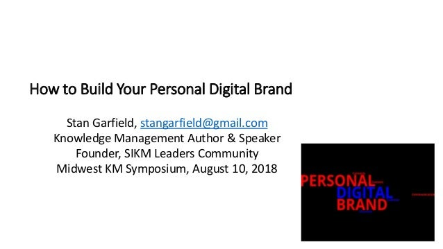 How to Build Your Personal Digital Brand Stan Garfield, stangarfield@gmail.com Knowledge Management Author & Speaker Found...