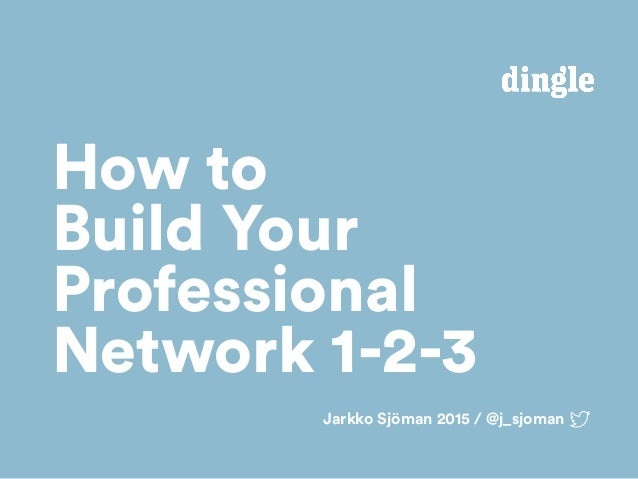 Jarkko Sjöman 2015 / @j_sjoman How to Build Your Professional Network 1-2-3